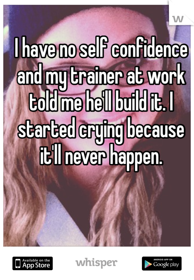 I have no self confidence and my trainer at work told me he'll build it. I started crying because it'll never happen.