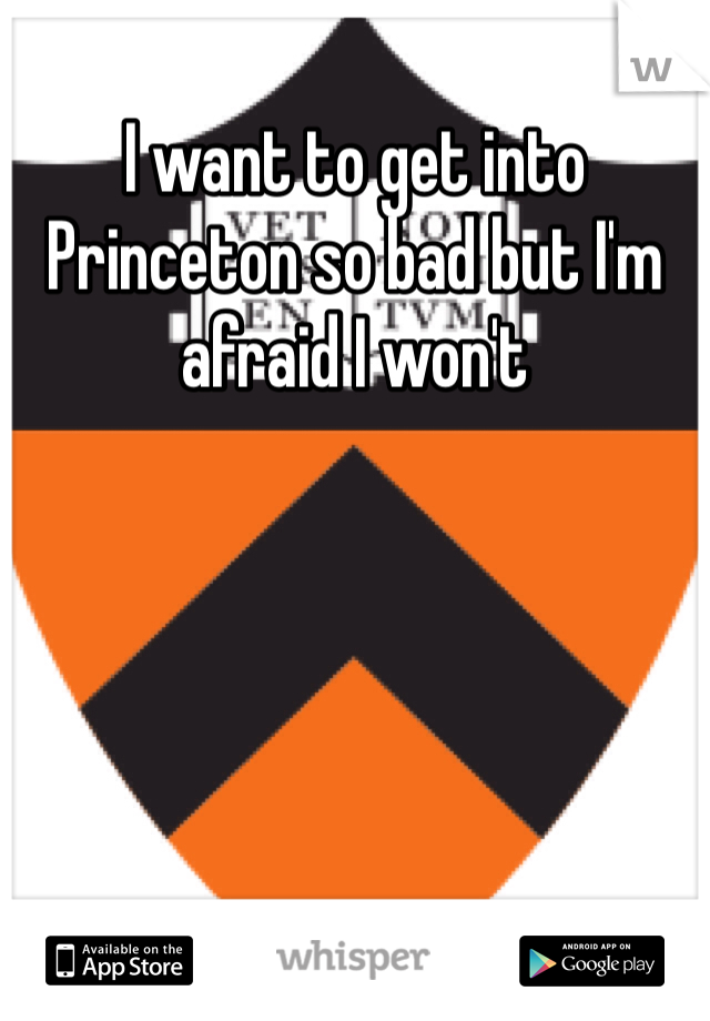 I want to get into Princeton so bad but I'm afraid I won't