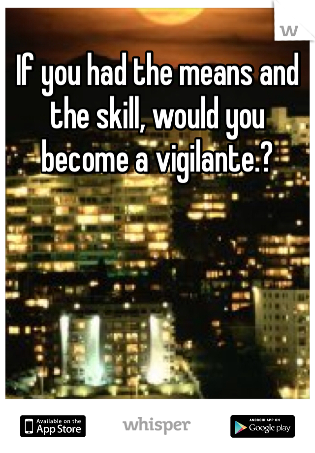 If you had the means and the skill, would you become a vigilante.?