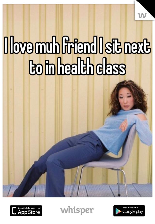 I love muh friend I sit next to in health class