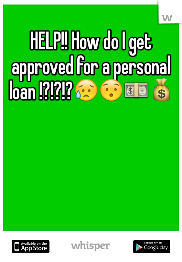 HELP!! How do I get approved for a personal loan !?!?!?😥😯💵💰
