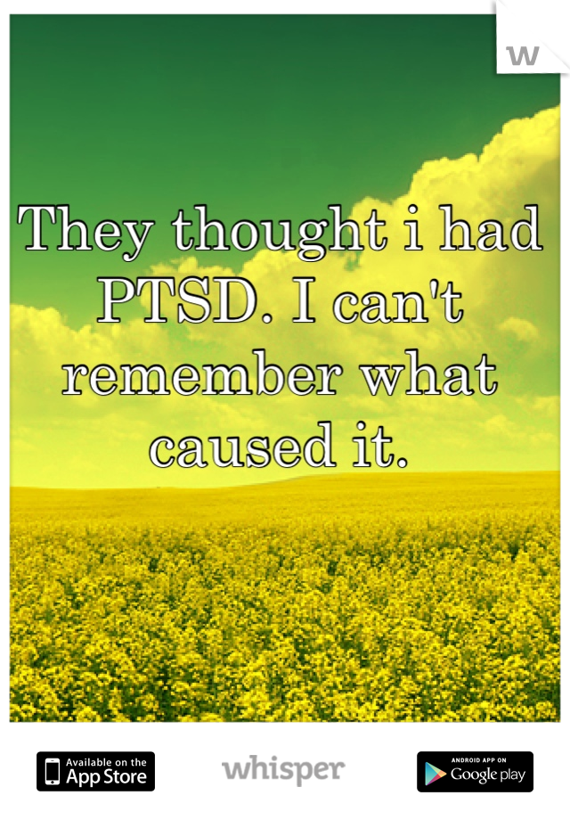 They thought i had PTSD. I can't remember what caused it.