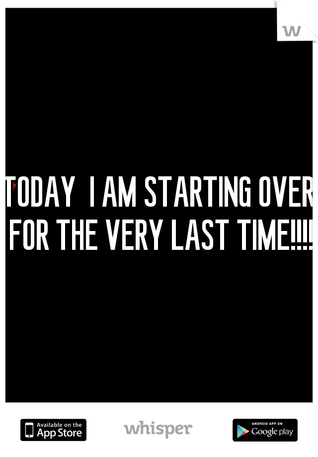 TODAY  I AM STARTING OVER FOR THE VERY LAST TIME!!!!