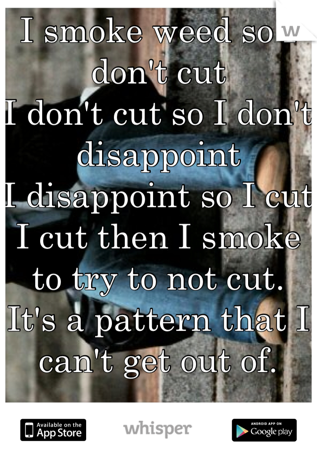 I smoke weed so I don't cut I don't cut so I don't disappoint  I disappoint so I cut I cut then I smoke to try to not cut. It's a pattern that I can't get out of.