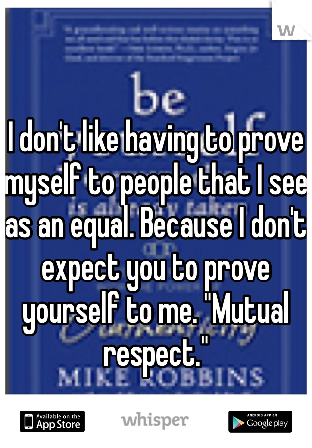 """I don't like having to prove myself to people that I see as an equal. Because I don't expect you to prove yourself to me. """"Mutual respect."""""""