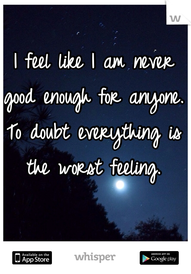 I feel like I am never good enough for anyone. To doubt everything is the worst feeling.