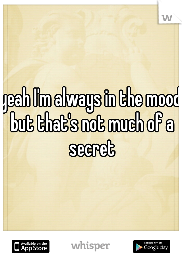 yeah I'm always in the mood but that's not much of a secret