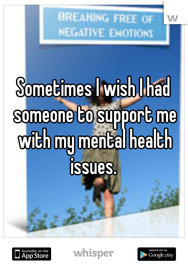 Sometimes I wish I had someone to support me with my mental health issues.