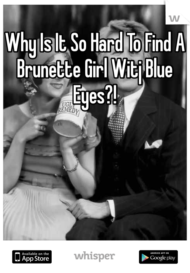 Why Is It So Hard To Find A Brunette Girl Witj Blue Eyes?!