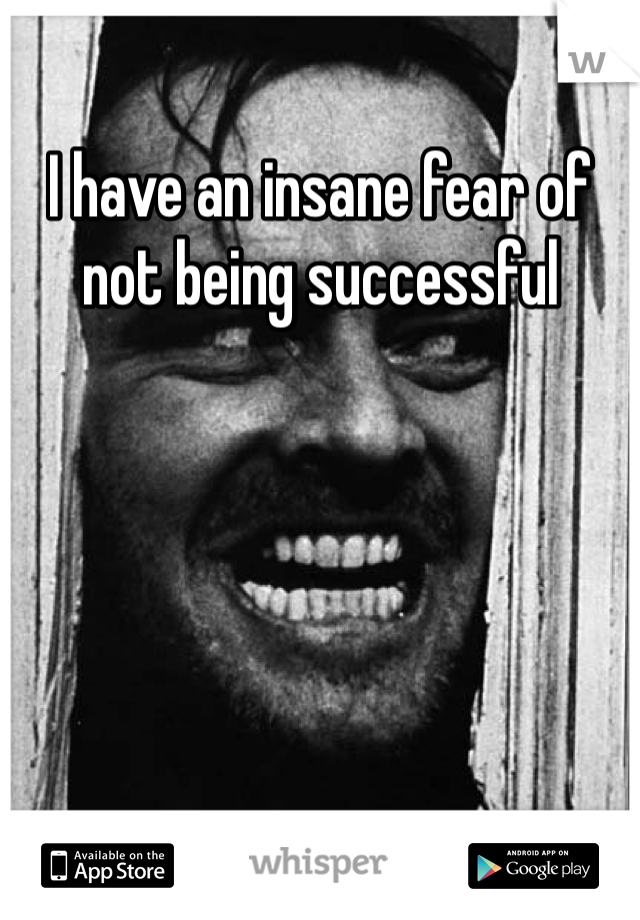 I have an insane fear of not being successful