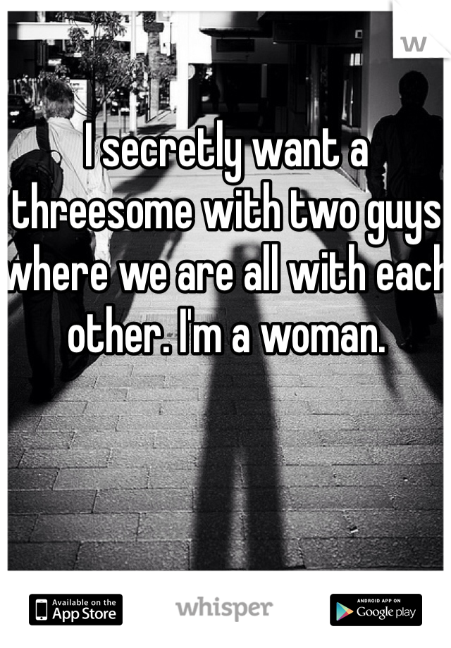I secretly want a threesome with two guys where we are all with each other. I'm a woman.