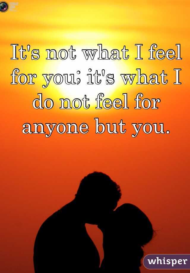It's not what I feel for you; it's what I do not feel for anyone but you.