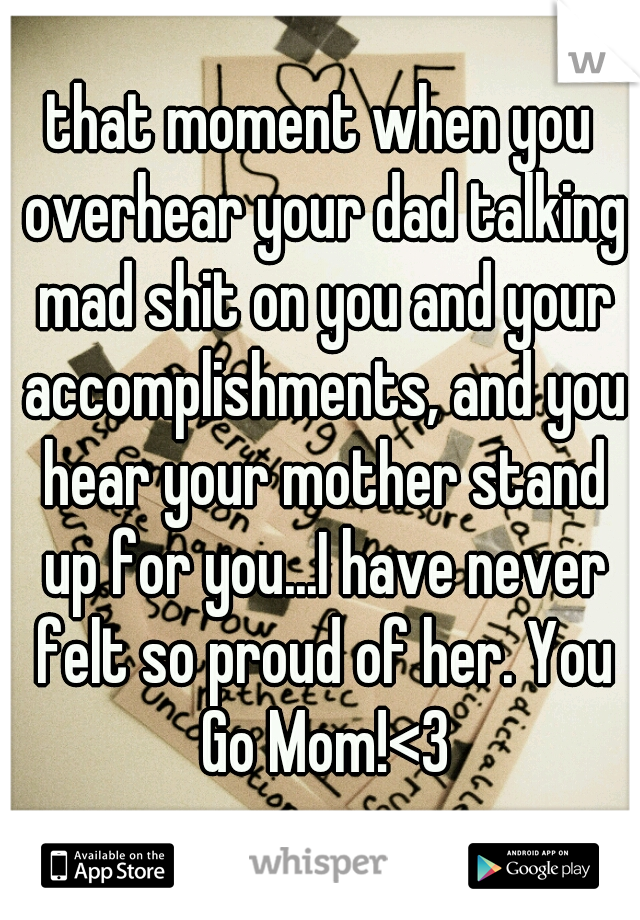 that moment when you overhear your dad talking mad shit on you and your accomplishments, and you hear your mother stand up for you...I have never felt so proud of her. You Go Mom!<3