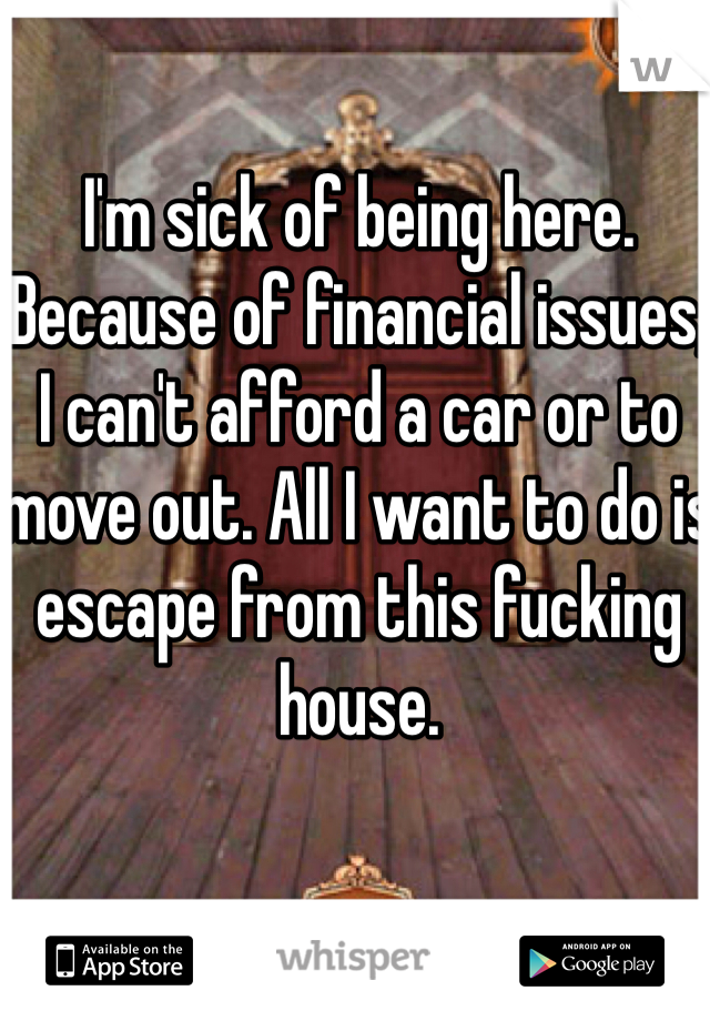 I'm sick of being here. Because of financial issues, I can't afford a car or to move out. All I want to do is escape from this fucking house.