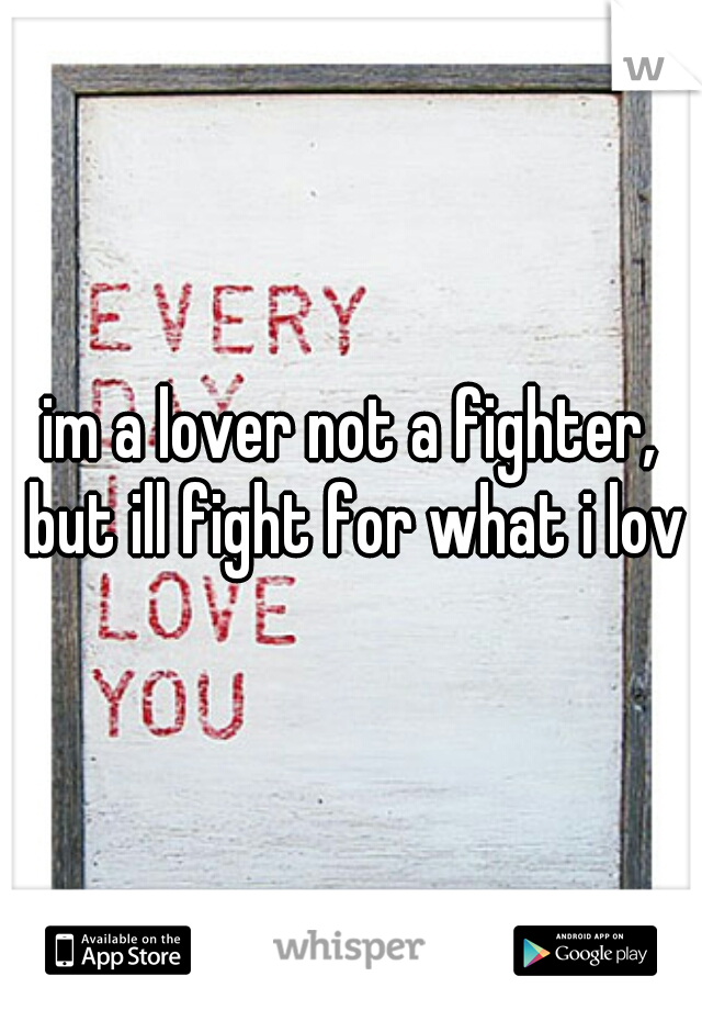 im a lover not a fighter, but ill fight for what i love