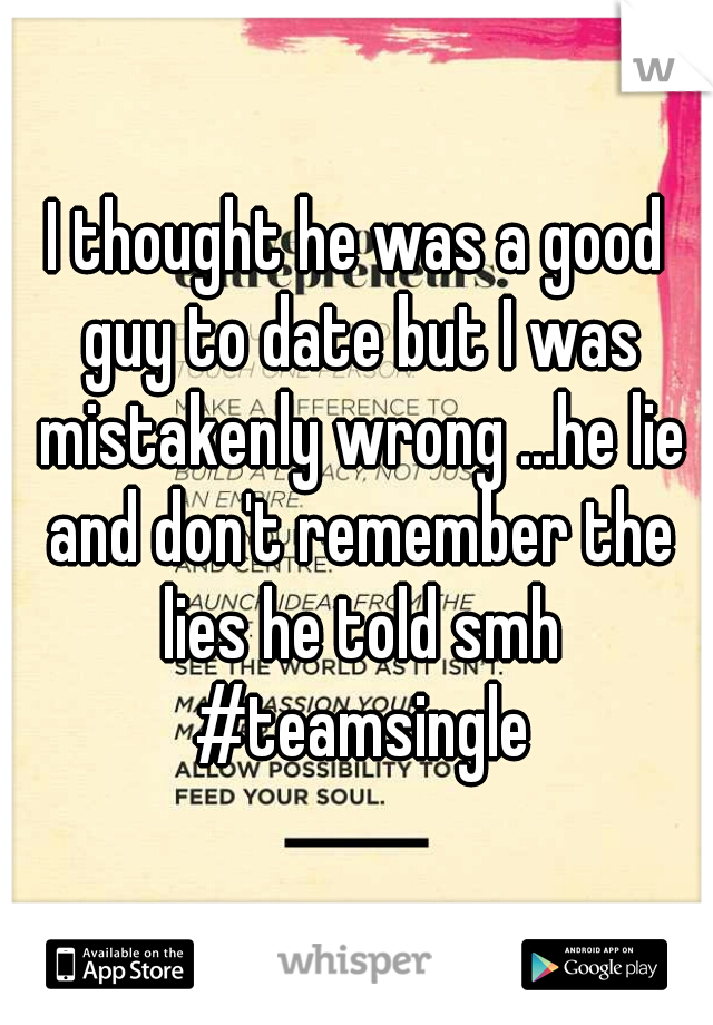 I thought he was a good guy to date but I was mistakenly wrong ...he lie and don't remember the lies he told smh #teamsingle