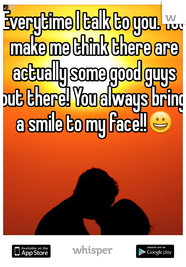 Everytime I talk to you. You make me think there are actually some good guys out there! You always bring a smile to my face!!😀