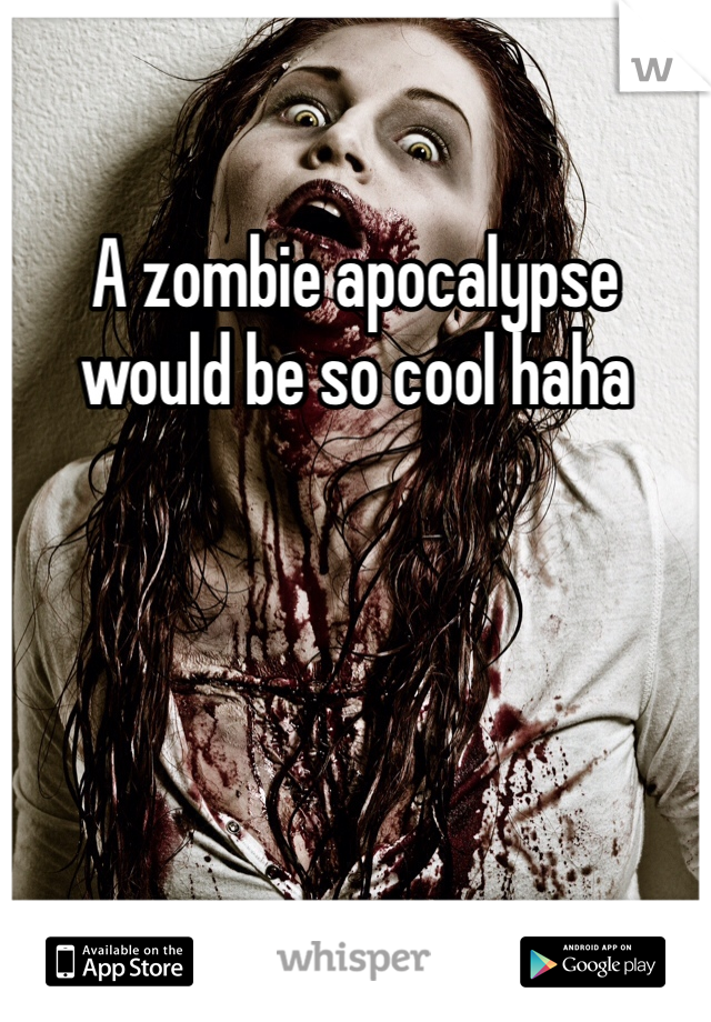 A zombie apocalypse would be so cool haha