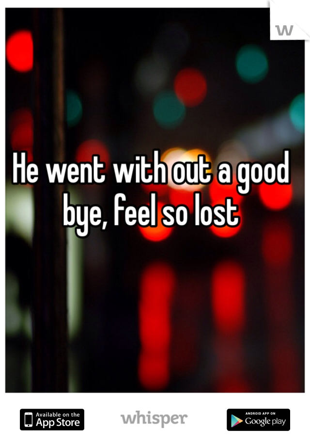 He went with out a good bye, feel so lost