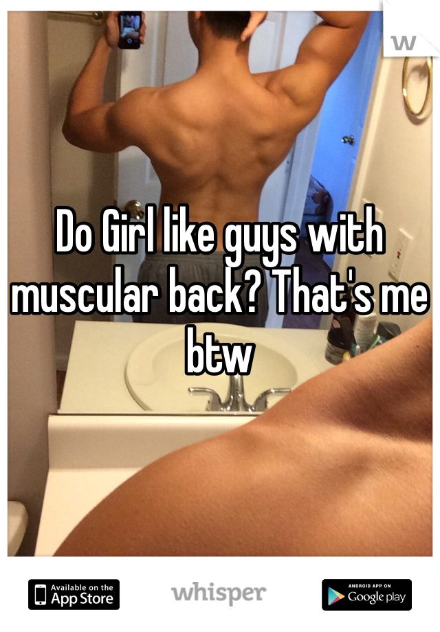 Do Girl like guys with muscular back? That's me btw