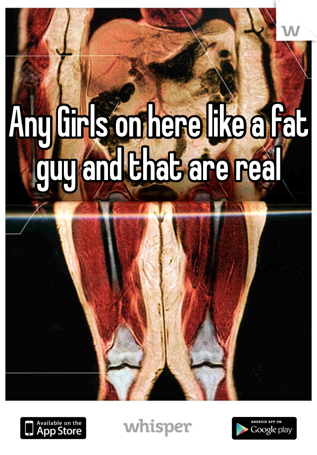 Any Girls on here like a fat guy and that are real