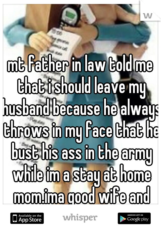 mt father in law told me that i should leave my husband because he always throws in my face that he bust his ass in the army while im a stay at home mom.ima good wife and head of household