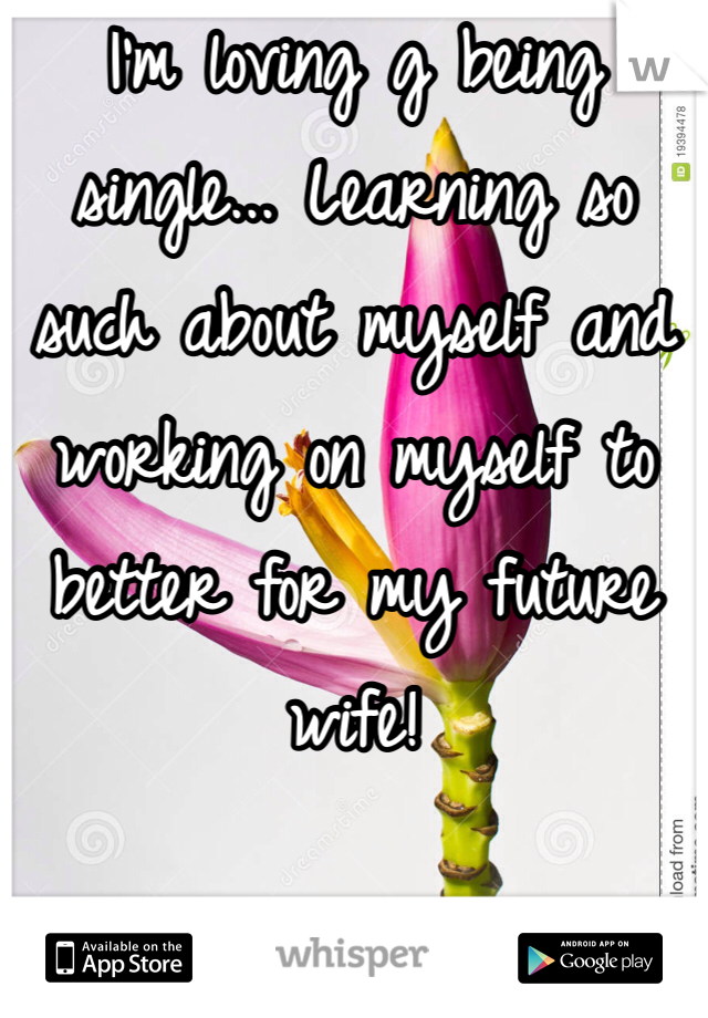 I'm loving g being single... Learning so such about myself and working on myself to better for my future wife!
