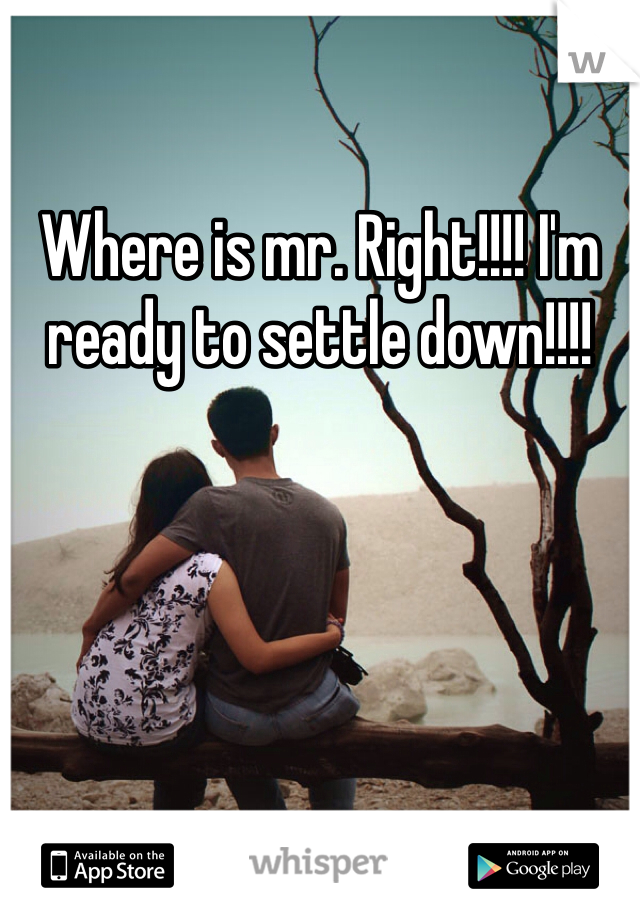 Where is mr. Right!!!! I'm ready to settle down!!!!