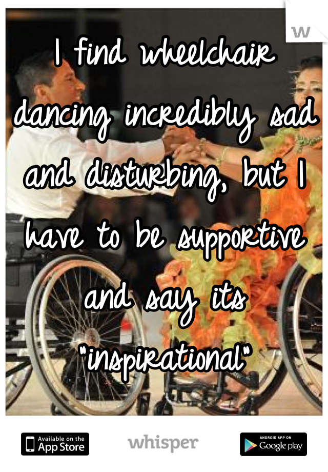 """I find wheelchair dancing incredibly sad and disturbing, but I have to be supportive and say its """"inspirational"""""""