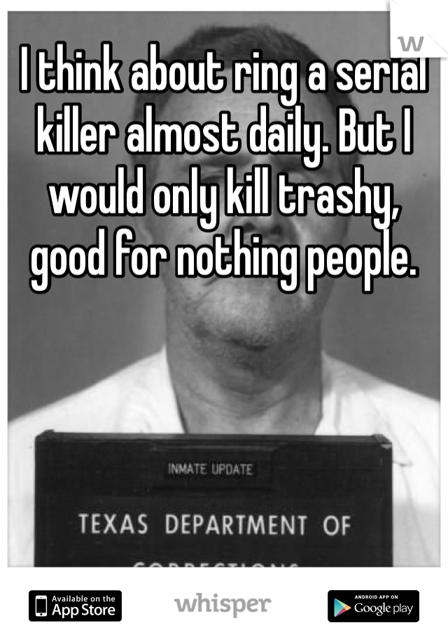 I think about ring a serial killer almost daily. But I would only kill trashy, good for nothing people.