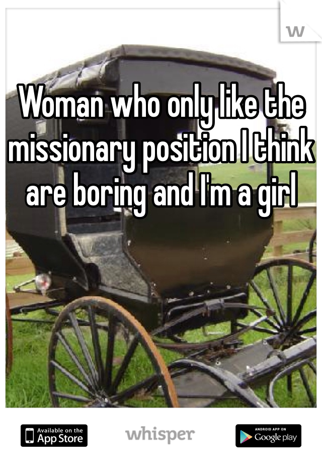 Woman who only like the missionary position I think are boring and I'm a girl