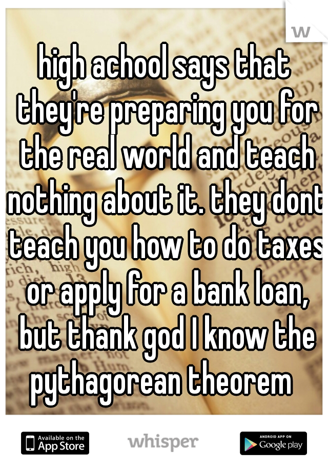 high achool says that they're preparing you for the real world and teach nothing about it. they dont teach you how to do taxes or apply for a bank loan, but thank god I know the pythagorean theorem