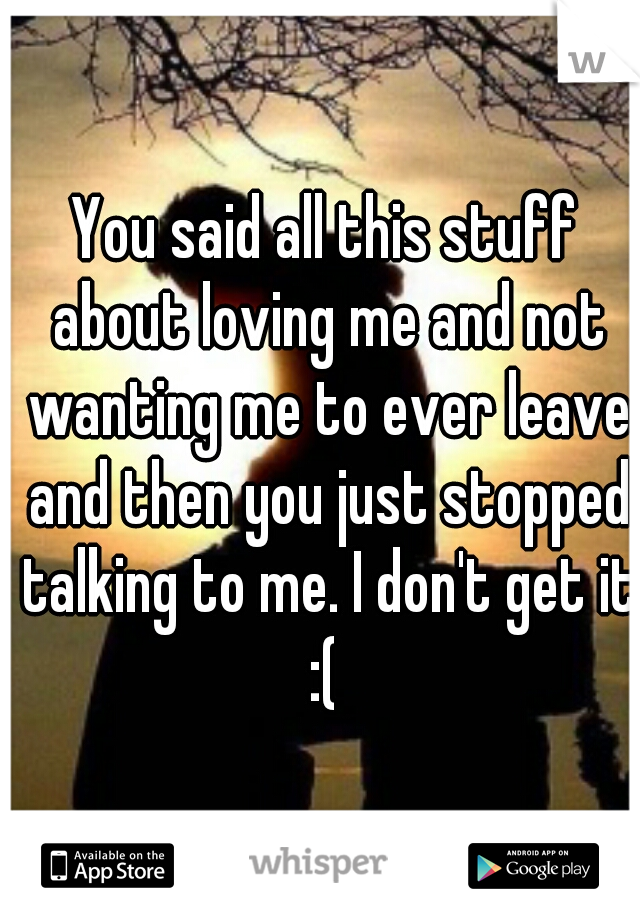 You said all this stuff about loving me and not wanting me to ever leave and then you just stopped talking to me. I don't get it :(
