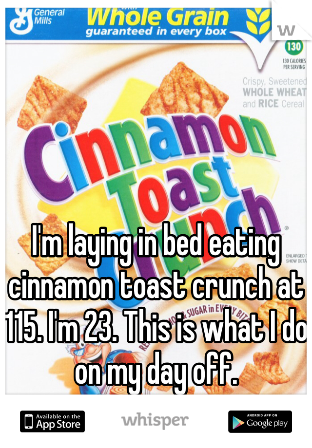 I'm laying in bed eating cinnamon toast crunch at 115. I'm 23. This is what I do on my day off.
