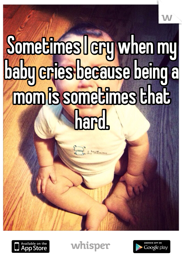 Sometimes I cry when my baby cries because being a mom is sometimes that hard.