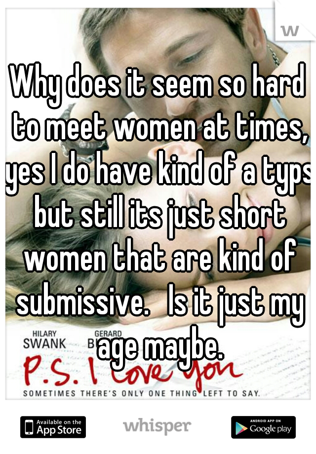 Why does it seem so hard to meet women at times, yes I do have kind of a typs but still its just short women that are kind of submissive.   Is it just my age maybe.