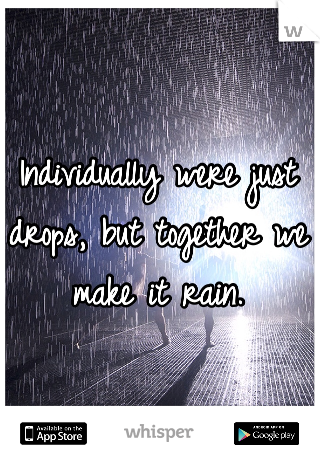Individually were just drops, but together we make it rain.