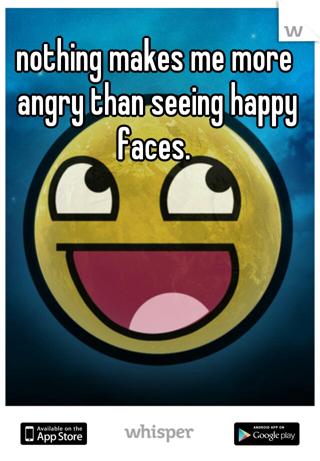 nothing makes me more angry than seeing happy faces.