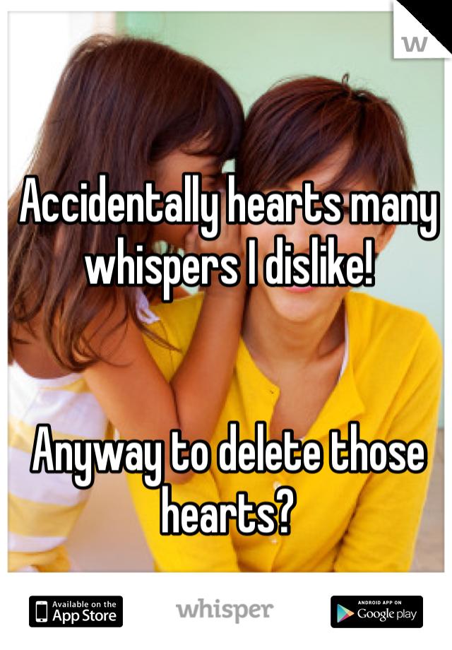 Accidentally hearts many whispers I dislike!    Anyway to delete those hearts?