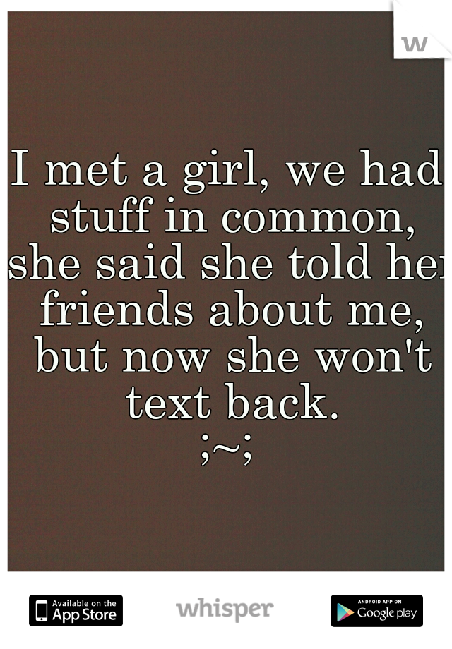 I met a girl, we had stuff in common, she said she told her friends about me, but now she won't text back. ;~;
