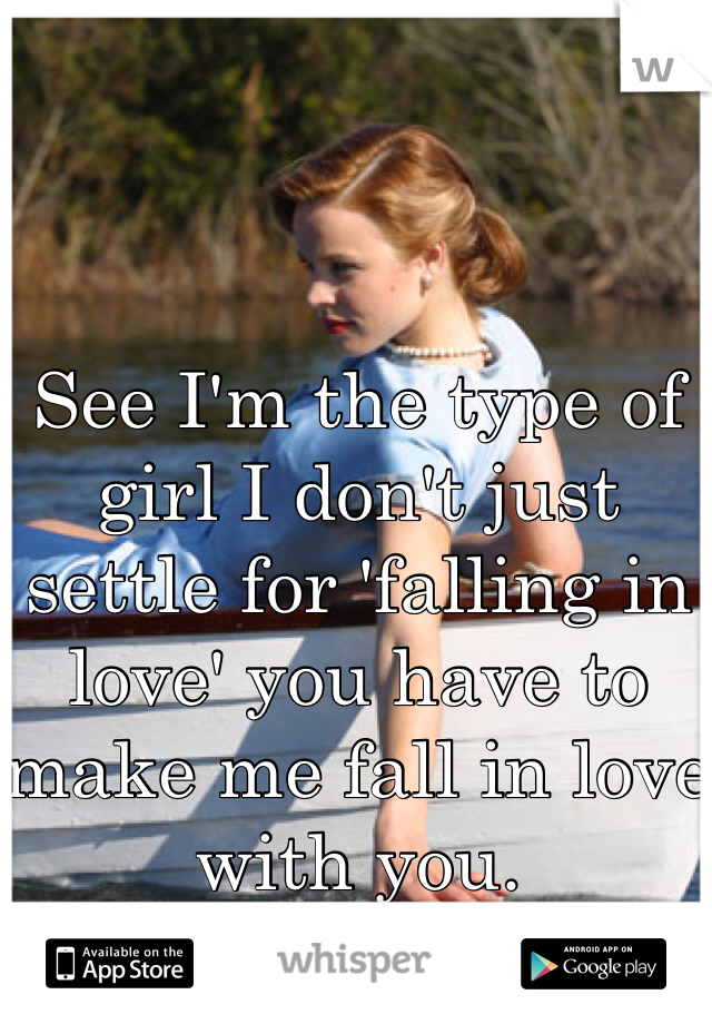 See I'm the type of girl I don't just settle for 'falling in love' you have to make me fall in love with you.