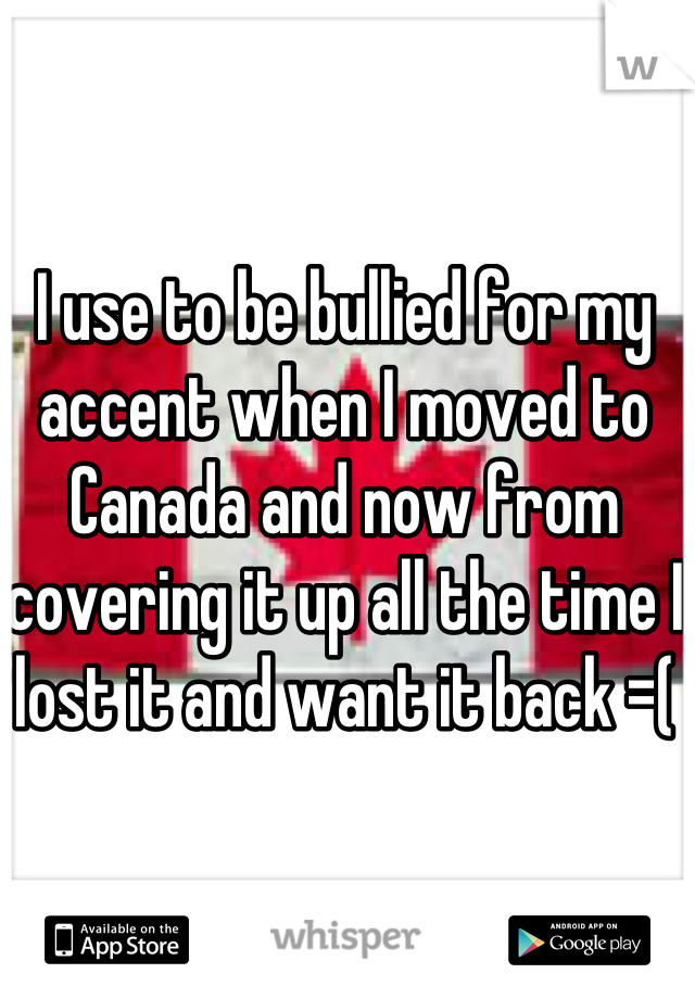 I use to be bullied for my accent when I moved to Canada and now from covering it up all the time I lost it and want it back =(