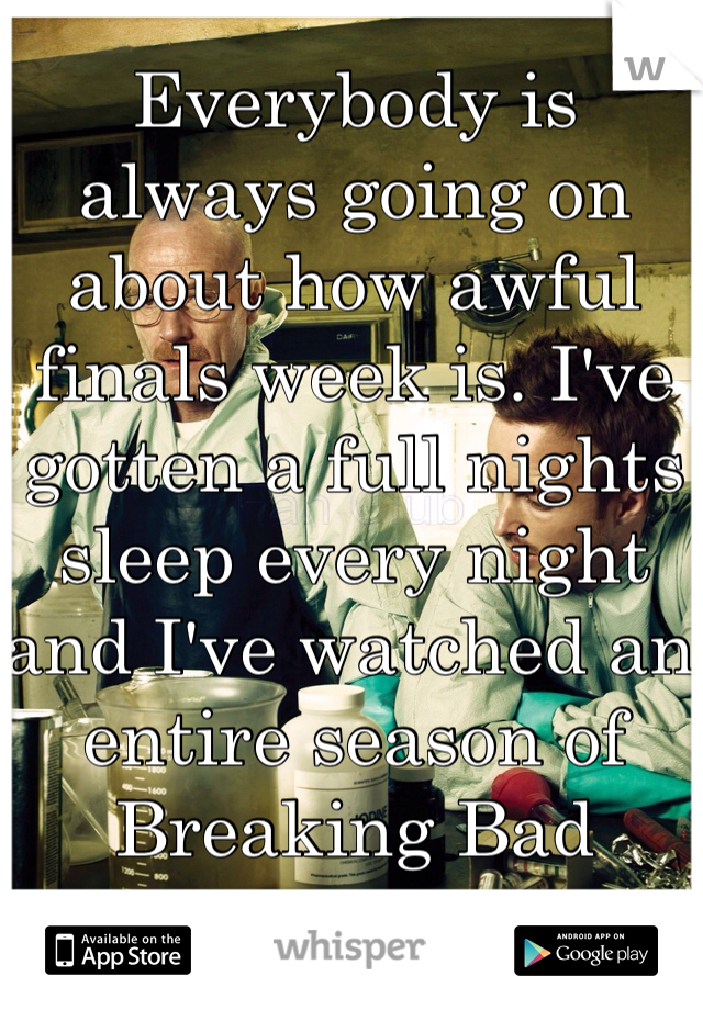 Everybody is always going on about how awful finals week is. I've gotten a full nights sleep every night and I've watched an entire season of Breaking Bad