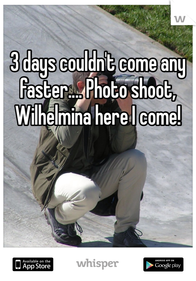 3 days couldn't come any faster.... Photo shoot, Wilhelmina here I come!