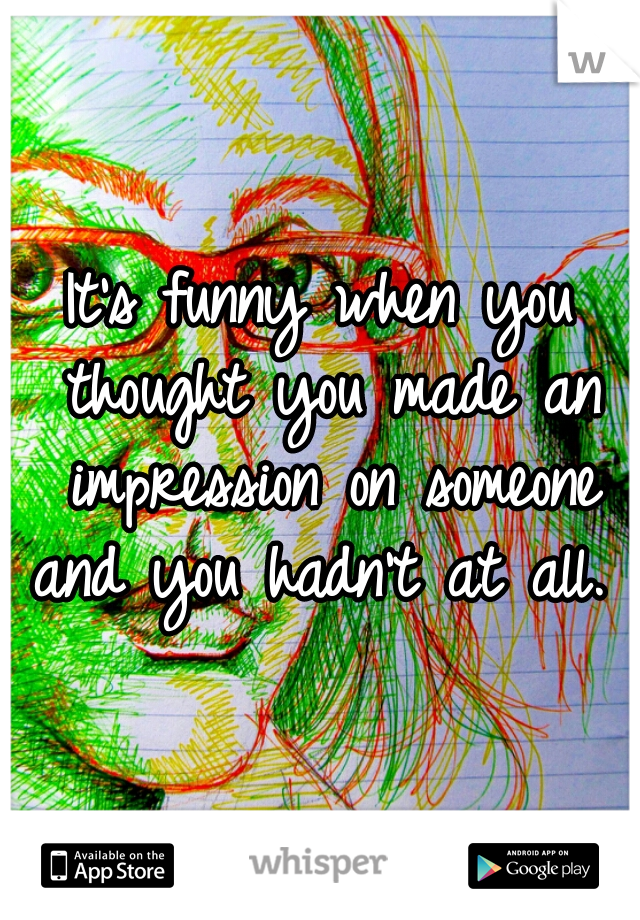 It's funny when you thought you made an impression on someone and you hadn't at all.