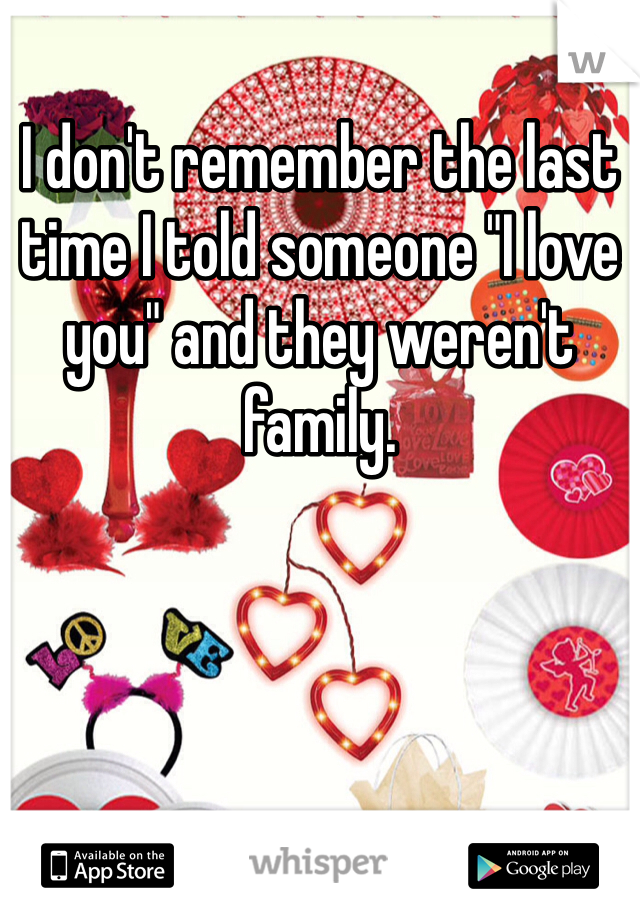 "I don't remember the last time I told someone ""I love you"" and they weren't family."
