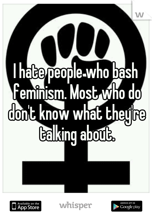 I hate people who bash feminism. Most who do don't know what they're talking about.