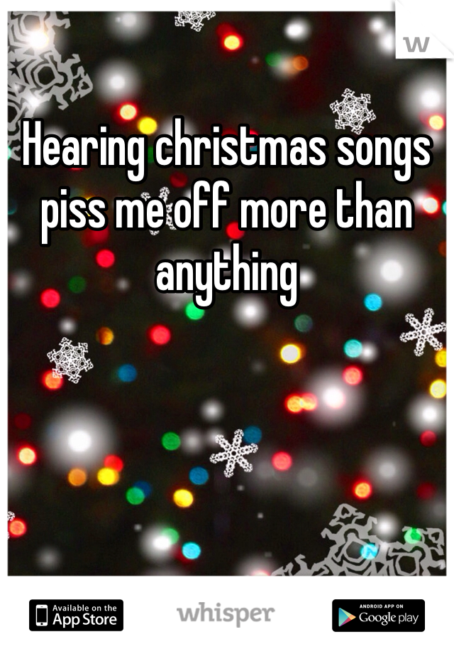 Hearing christmas songs piss me off more than anything