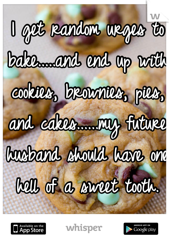 I get random urges to bake.....and end up with cookies, brownies, pies, and cakes......my future husband should have one hell of a sweet tooth.