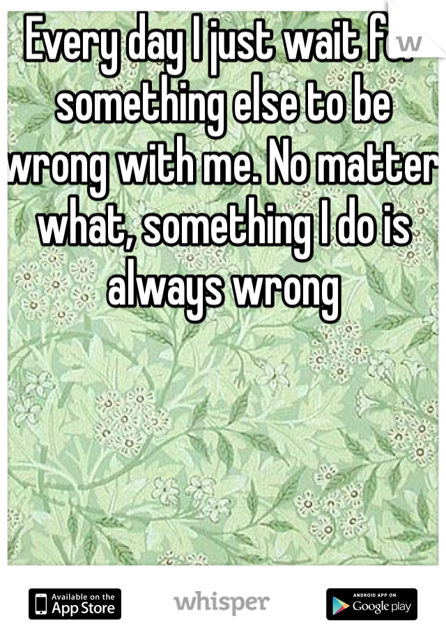 Every day I just wait for something else to be wrong with me. No matter what, something I do is always wrong